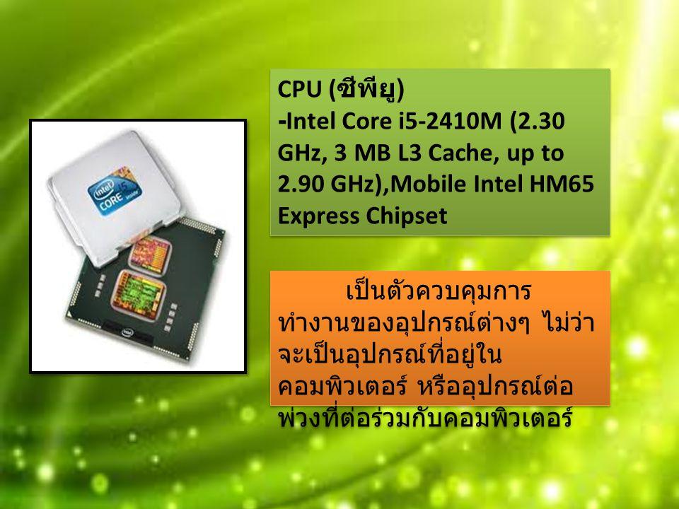 CPU ( ซีพียู ) -Intel Core i5-2410M (2.30 GHz, 3 MB L3 Cache, up to 2.90 GHz),Mobile Intel HM65 Express Chipset เป็นตัวควบคุมการ ทำงานของอุปกรณ์ต่างๆ ไม่ว่า จะเป็นอุปกรณ์ที่อยู่ใน คอมพิวเตอร์ หรืออุปกรณ์ต่อ พ่วงที่ต่อร่วมกับคอมพิวเตอร์