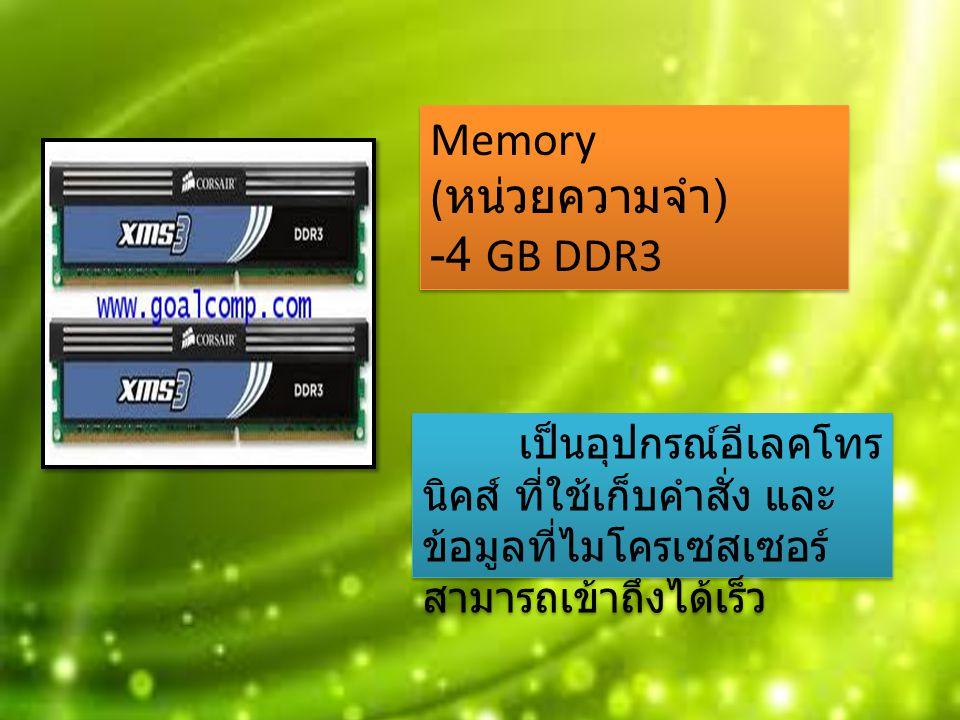 เป็นอุปกรณ์อีเลคโทร นิคส์ ที่ใช้เก็บคำสั่ง และ ข้อมูลที่ไมโครเซสเซอร์ สามารถเข้าถึงได้เร็ว Memory ( หน่วยความจำ ) -4 GB DDR3