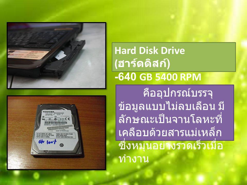 Hard Disk Drive ( ฮาร์ดดิสก์ ) -640 GB 5400 RPM คืออุปกรณ์บรรจุ ข้อมูลแบบไม่ลบเลือน มี ลักษณะเป็นจานโลหะที่ เคลือบด้วยสารแม่เหล็ก ซึ่งหมุนอย่างรวดเร็วเมื่อ ทำงาน