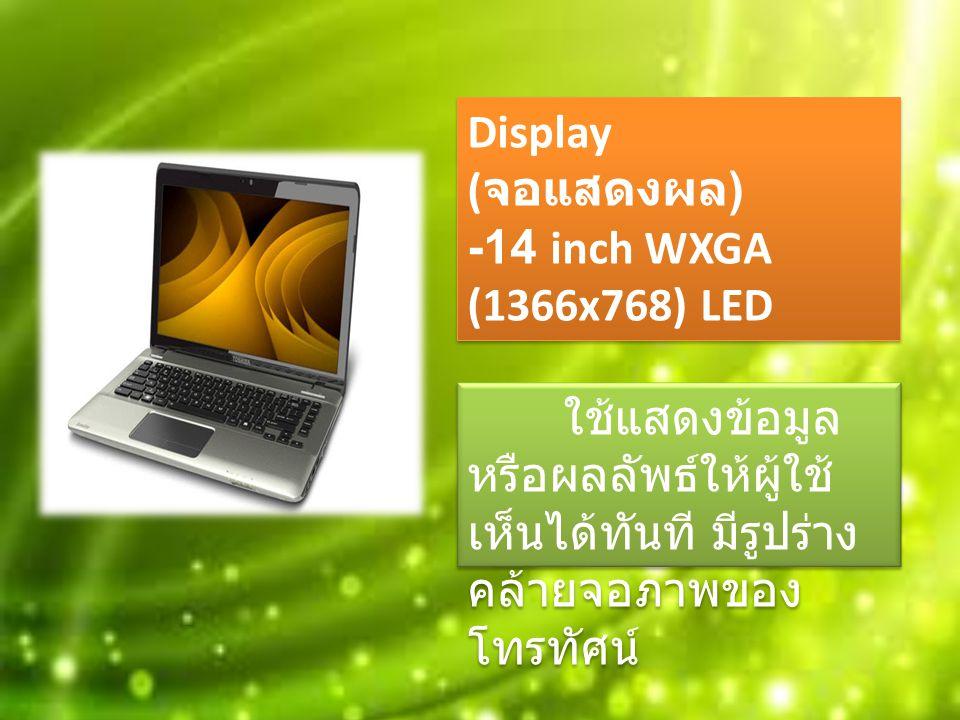 Display ( จอแสดงผล ) -14 inch WXGA (1366x768) LED Display ( จอแสดงผล ) -14 inch WXGA (1366x768) LED ใช้แสดงข้อมูล หรือผลลัพธ์ให้ผู้ใช้ เห็นได้ทันที มีรูปร่าง คล้ายจอภาพของ โทรทัศน์