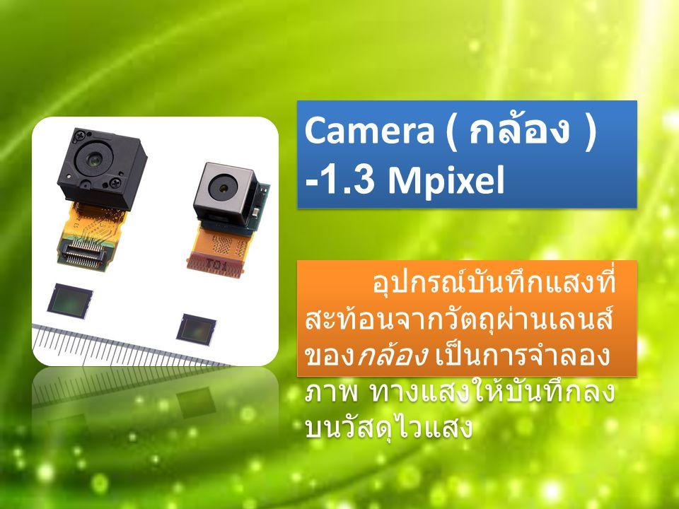 Camera ( กล้อง ) -1.3 Mpixel อุปกรณ์บันทึกแสงที่ สะท้อนจากวัตถุผ่านเลนส์ ของกล้อง เป็นการจำลอง ภาพ ทางแสงให้บันทึกลง บนวัสดุไวแสง