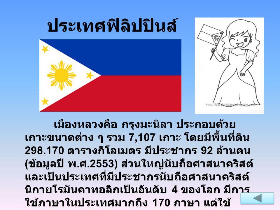 ประเทศฟิลิปปินส์ เมืองหลวงคือ กรุงมะนิลา ประกอบด้วย เกาะขนาดต่าง ๆ รวม 7,107 เกาะ โดยมีพื้นที่ดิน 298.170 ตารางกิโลเมตร มีประชากร 92 ล้านคน ( ข้อมูลปี