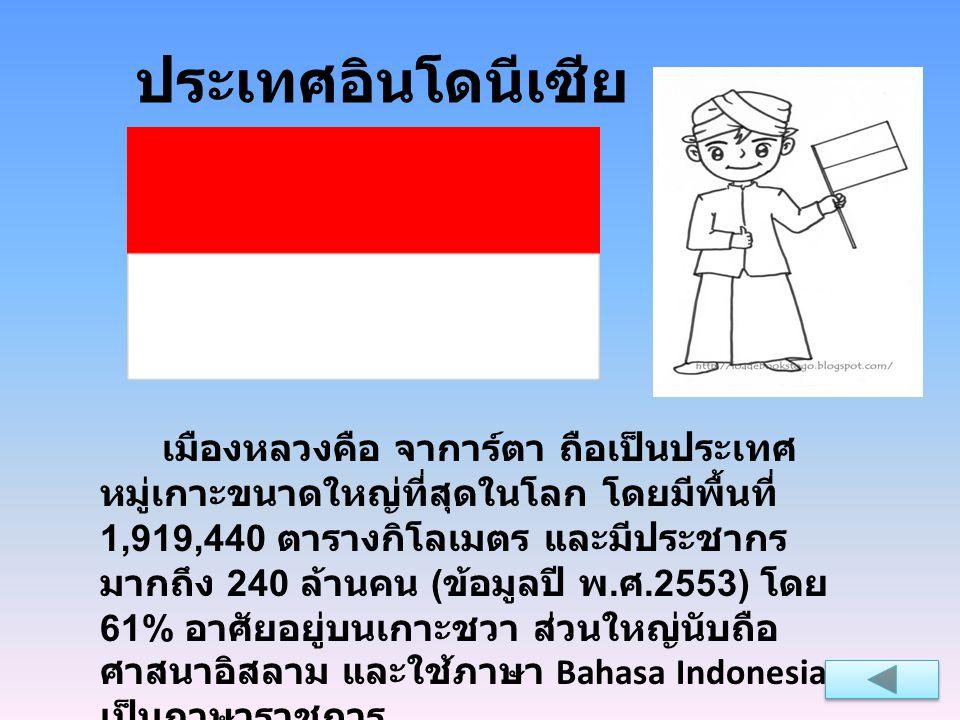 ประเทศอินโดนีเซีย เมืองหลวงคือ จาการ์ตา ถือเป็นประเทศ หมู่เกาะขนาดใหญ่ที่สุดในโลก โดยมีพื้นที่ 1,919,440 ตารางกิโลเมตร และมีประชากร มากถึง 240 ล้านคน