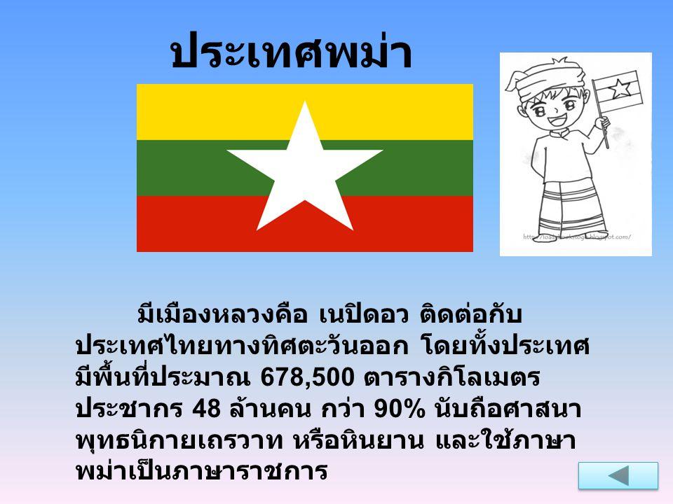 ประเทศพม่า มีเมืองหลวงคือ เนปิดอว ติดต่อกับ ประเทศไทยทางทิศตะวันออก โดยทั้งประเทศ มีพื้นที่ประมาณ 678,500 ตารางกิโลเมตร ประชากร 48 ล้านคน กว่า 90% นับ