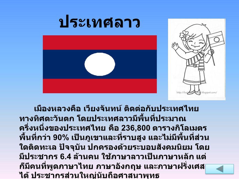 ประเทศลาว เมืองหลวงคือ เวียงจันทน์ ติดต่อกับประเทศไทย ทางทิศตะวันตก โดยประเทศลาวมีพื้นที่ประมาณ ครึ่งหนึ่งของประเทศไทย คือ 236,800 ตารางกิโลเมตร พื้นท