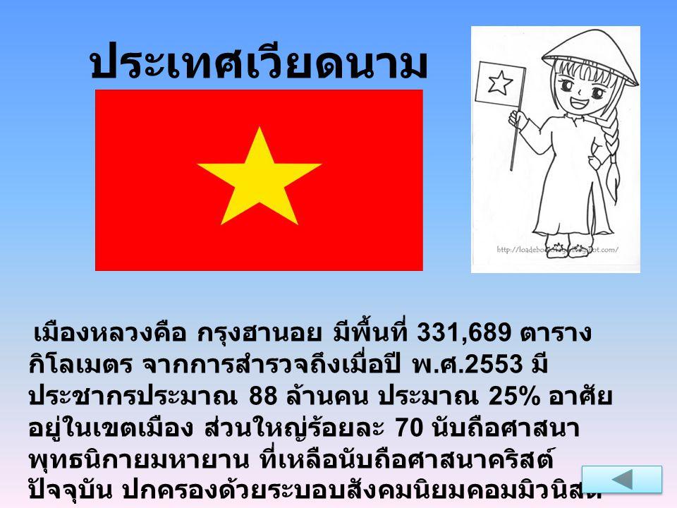 ประเทศเวียดนาม เมืองหลวงคือ กรุงฮานอย มีพื้นที่ 331,689 ตาราง กิโลเมตร จากการสำรวจถึงเมื่อปี พ. ศ.2553 มี ประชากรประมาณ 88 ล้านคน ประมาณ 25% อาศัย อยู