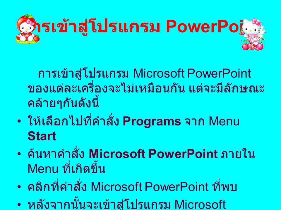 การเข้าสู่โปรแกรม PowerPoint การเข้าสู่โปรแกรม Microsoft PowerPoint ของแต่ละเครื่องจะไม่เหมือนกัน แต่จะมีลักษณะ คล้ายๆกันดังนี้ ให้เลือกไปที่คำสั่ง Pr