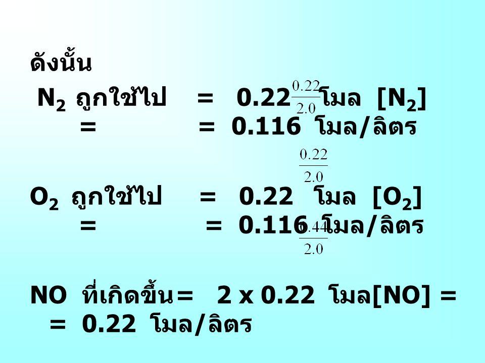 ดังนั้น N 2 ถูกใช้ไป = 0.22 โมล [N 2 ] = = 0.116 โมล / ลิตร O 2 ถูกใช้ไป = 0.22 โมล [O 2 ] = = 0.116 โมล / ลิตร NO ที่เกิดขึ้น = 2 x 0.22 โมล [NO] = =