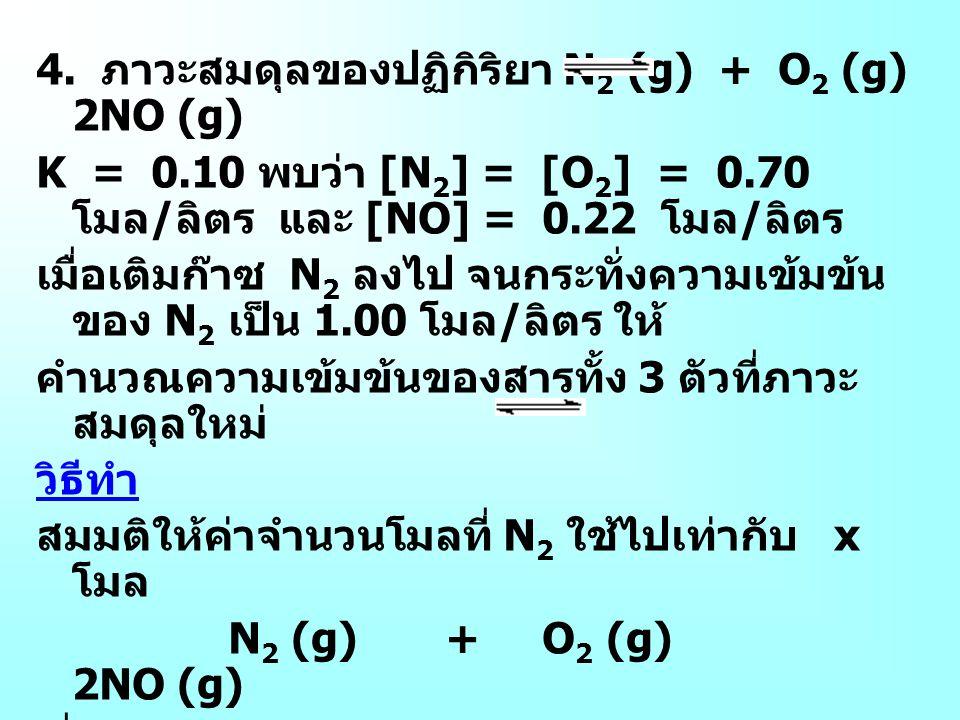 4. ภาวะสมดุลของปฏิกิริยา N 2 (g) + O 2 (g) 2NO (g) K = 0.10 พบว่า [N 2 ] = [O 2 ] = 0.70 โมล / ลิตร และ [NO] = 0.22 โมล / ลิตร เมื่อเติมก๊าซ N 2 ลงไป