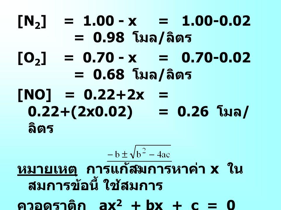 [N 2 ] = 1.00 - x= 1.00-0.02 = 0.98 โมล / ลิตร [O 2 ] = 0.70 - x= 0.70-0.02 = 0.68 โมล / ลิตร [NO] = 0.22+2x= 0.22+(2x0.02)= 0.26 โมล / ลิตร หมายเหตุ