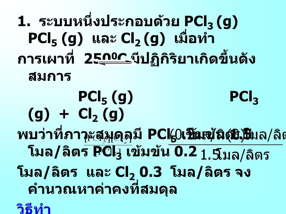 1. ระบบหนึ่งประกอบด้วย PCl 3 (g) PCl 5 (g) และ Cl 2 (g) เมื่อทำ การเผาที่ 250 0 C มีปฏิกิริยาเกิดขึ้นดัง สมการ PCl 5 (g) PCl 3 (g) + Cl 2 (g) พบว่าที่