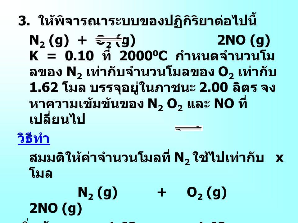 3. ให้พิจารณาระบบของปฏิกิริยาต่อไปนี้ N 2 (g) + O 2 (g) 2NO (g) K = 0.10 ที่ 2000 0 C กำหนดจำนวนโม ลของ N 2 เท่ากับจำนวนโมลของ O 2 เท่ากับ 1.62 โมล บร