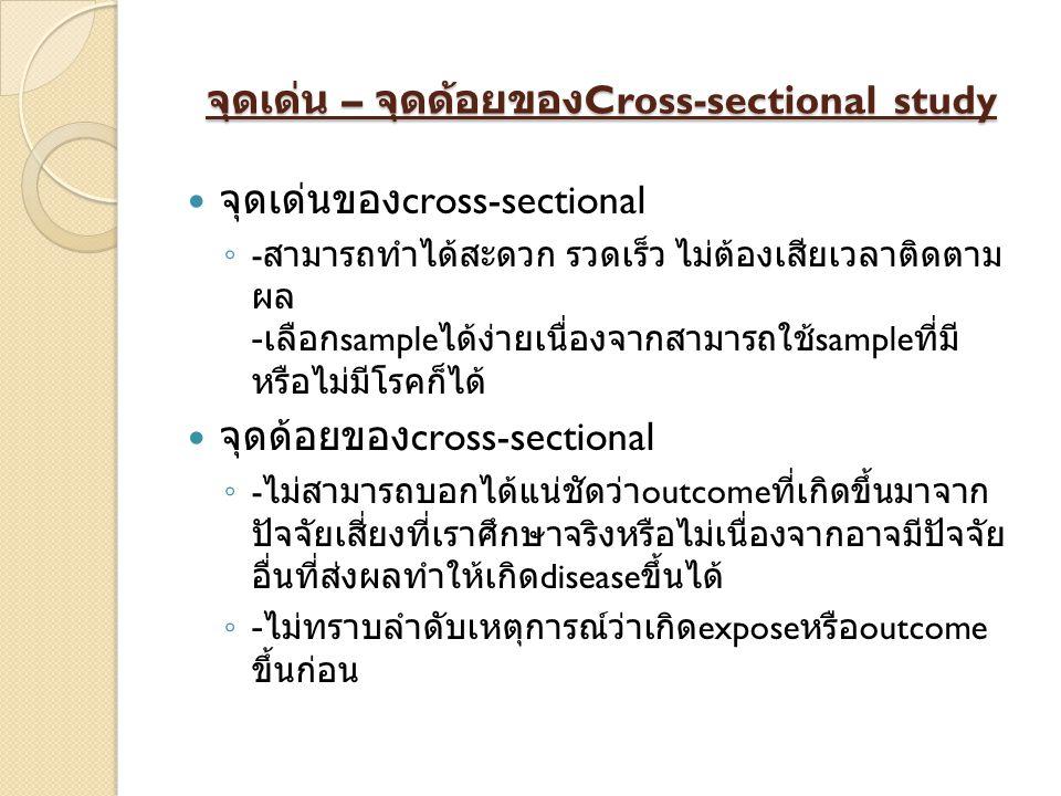 จุดเด่น – จุดด้อยของ Cross-sectional study จุดเด่นของ cross-sectional ◦ - สามารถทำได้สะดวก รวดเร็ว ไม่ต้องเสียเวลาติดตาม ผล - เลือก sample ได้ง่ายเนื่องจากสามารถใช้ sample ที่มี หรือไม่มีโรคก็ได้ จุดด้อยของ cross-sectional ◦ - ไม่สามารถบอกได้แน่ชัดว่า outcome ที่เกิดขึ้นมาจาก ปัจจัยเสี่ยงที่เราศึกษาจริงหรือไม่เนื่องจากอาจมีปัจจัย อื่นที่ส่งผลทำให้เกิด disease ขึ้นได้ ◦ - ไม่ทราบลำดับเหตุการณ์ว่าเกิด expose หรือ outcome ขึ้นก่อน