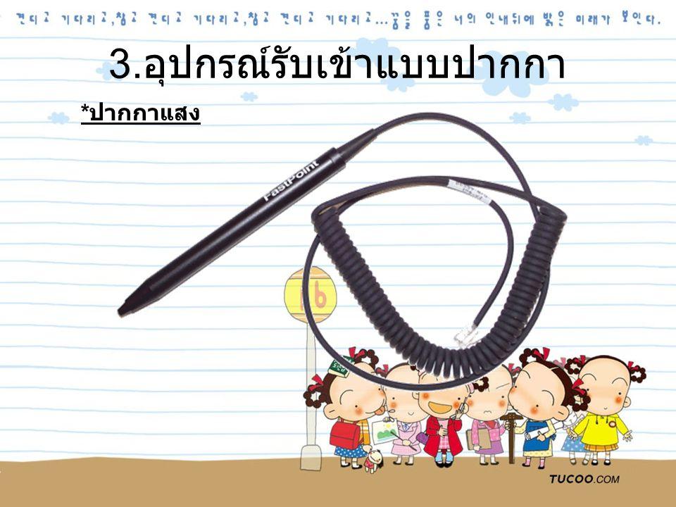 3. อุปกรณ์รับเข้าแบบปากกา * ปากกาแสง