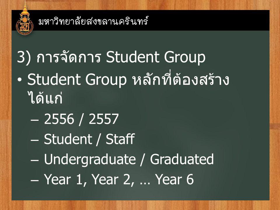 3) การจัดการ Student Group Student Group หลักที่ต้องสร้าง ได้แก่ – 2556 / 2557 – Student / Staff – Undergraduate / Graduated – Year 1, Year 2, … Year