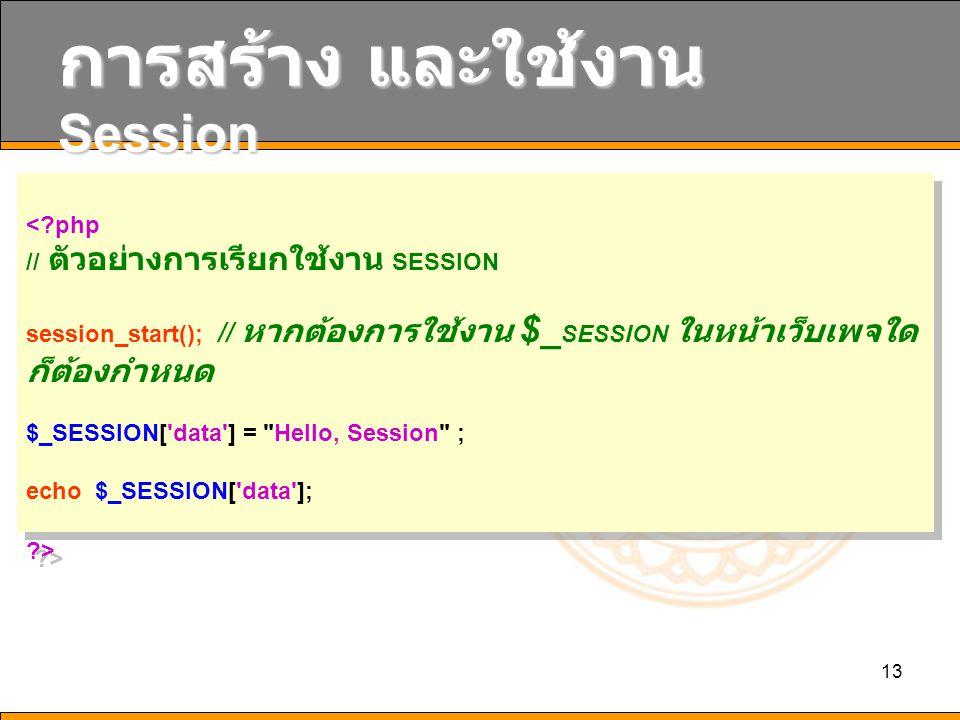 13 การสร้าง และใช้งาน Session <?php // ตัวอย่างการเรียกใช้งาน SESSION session_start(); // หากต้องการใช้งาน $_ SESSION ในหน้าเว็บเพจใด ก็ต้องกำหนด $_SE