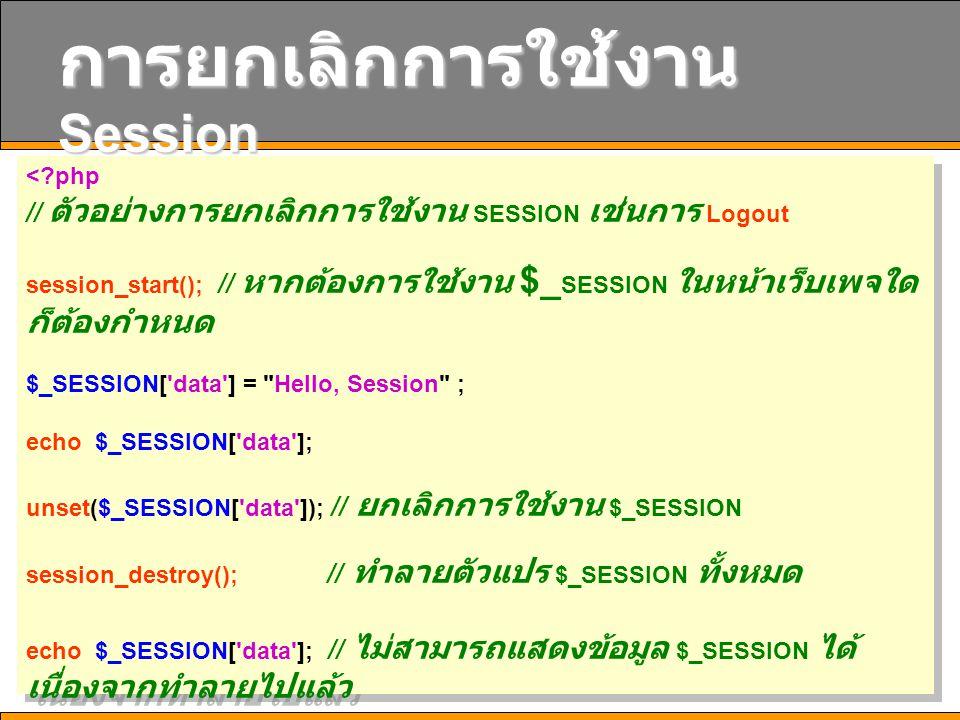 14 การยกเลิกการใช้งาน Session <?php // ตัวอย่างการยกเลิกการใช้งาน SESSION เช่นการ Logout session_start(); // หากต้องการใช้งาน $_ SESSION ในหน้าเว็บเพจ
