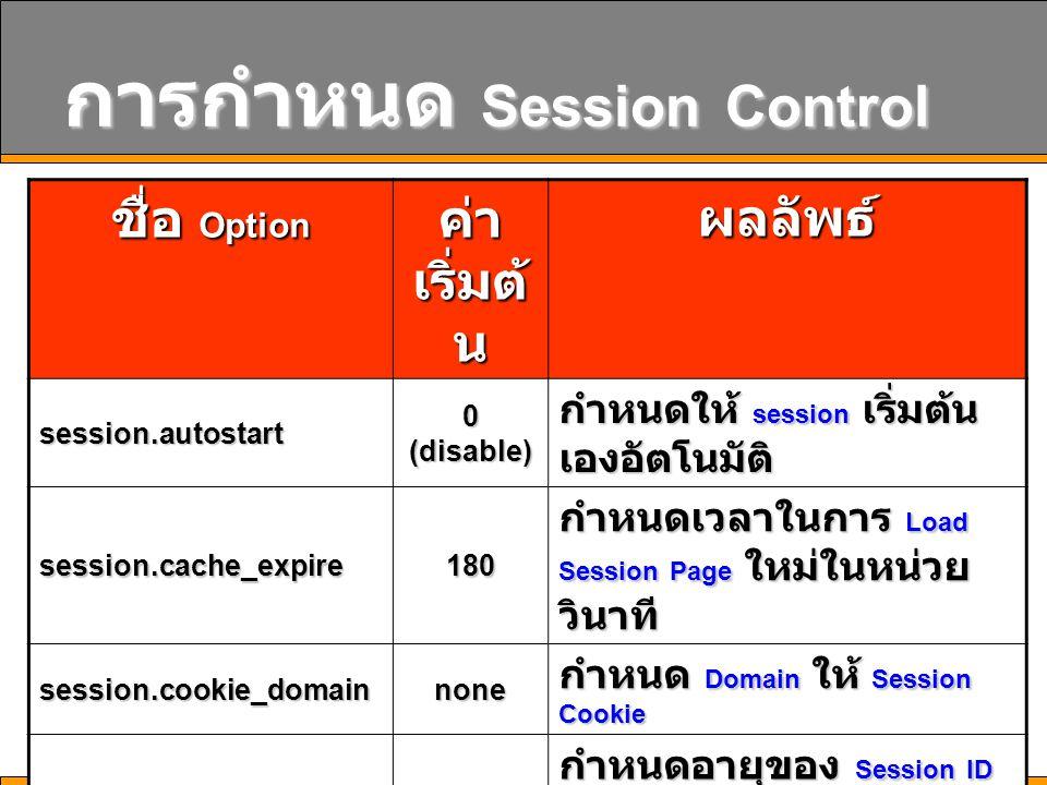 16 การกำหนด Session Control ชื่อ Option ค่า เริ่มต้ น ผลลัพธ์ session.autostart 0 (disable) กำหนดให้ session เริ่มต้น เองอัตโนมัติ session.cache_expir