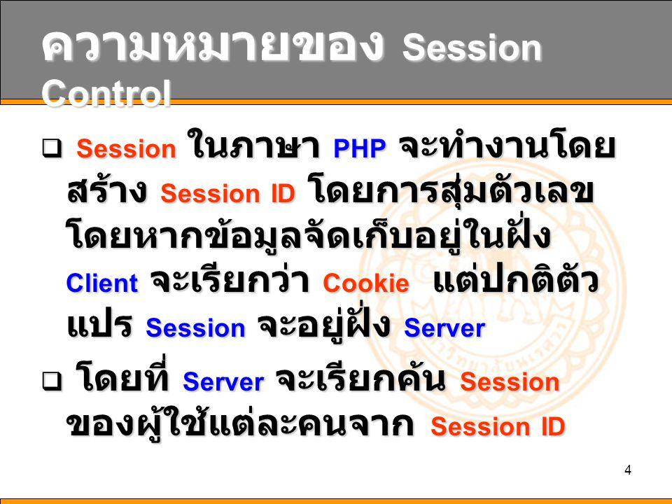 4 ความหมายของ Session Control  Session ในภาษา PHP จะทำงานโดย สร้าง Session ID โดยการสุ่มตัวเลข โดยหากข้อมูลจัดเก็บอยู่ในฝั่ง Client จะเรียกว่า Cookie