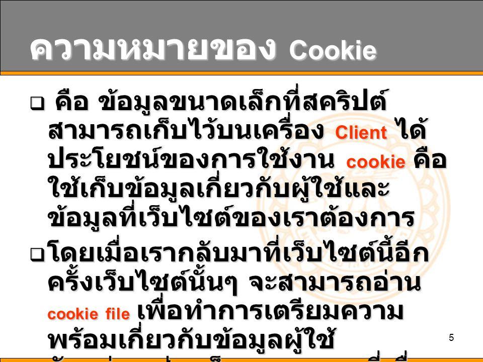 5 ความหมายของ Cookie  คือ ข้อมูลขนาดเล็กที่สคริปต์ สามารถเก็บไว้บนเครื่อง Client ได้ ประโยชน์ของการใช้งาน cookie คือ ใช้เก็บข้อมูลเกี่ยวกับผู้ใช้และ