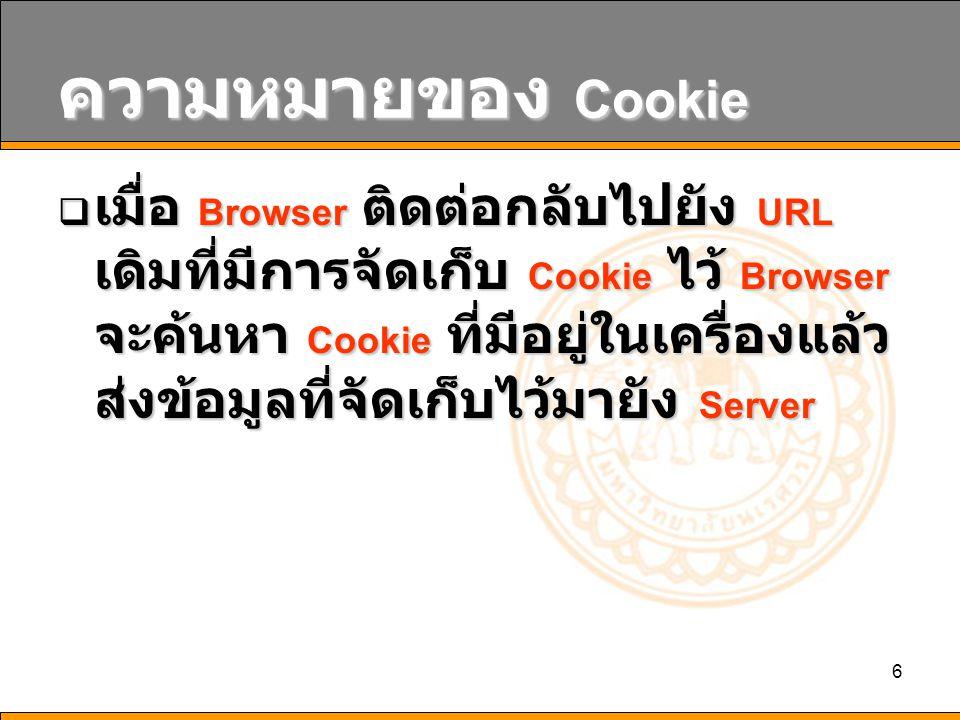 7 ความหมายของ Cookie Set -Cookie: NAME=VALUE; [expires=DATE;][path=PATH;][domain=DOMAIN_NAME;][secure] รูปแบบ NAME ชื่อของ Cookie VALUE ค่าของ Cookie DATE วันที่หมดอายุของ Cookie PATH PATH ที่สามารถเรียกใช้งาน Cookie จะ ใช้ร่วมกับ DOMAIN_NAME DOMAIN_NAME ชื่อเว็บเซิร์ฟเวอร์ที่สามารถเรียกใช้ Cookie secure ให้ส่ง Cookie ผ่าน HTTP ที่ปลอดภัย