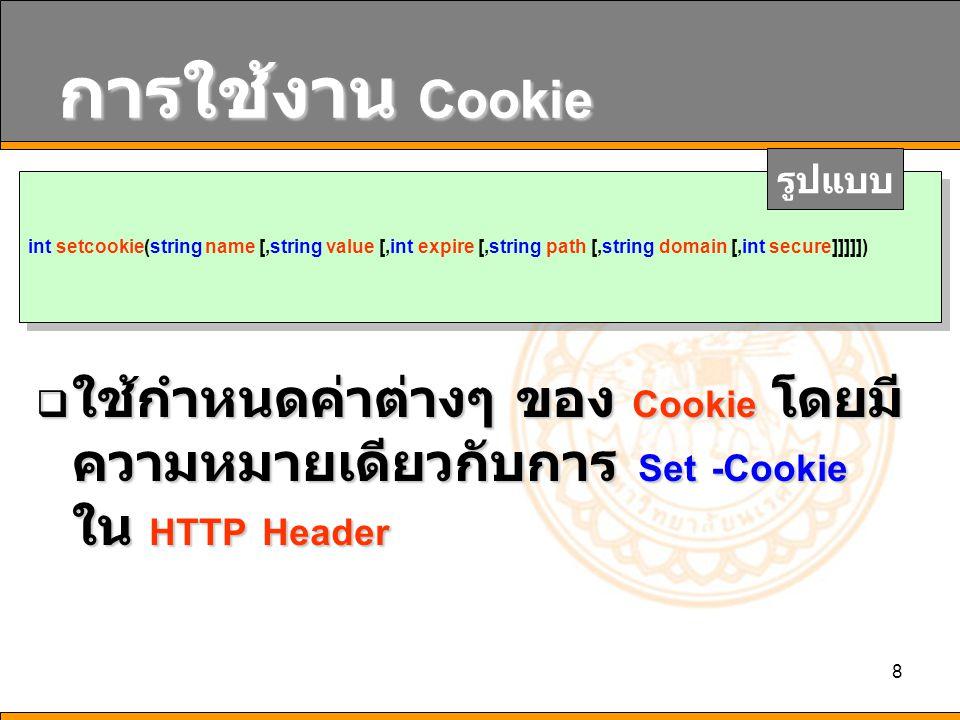 8 การใช้งาน Cookie  ใช้กำหนดค่าต่างๆ ของ Cookie โดยมี ความหมายเดียวกับการ Set -Cookie ใน HTTP Header int setcookie(string name [,string value [,int e