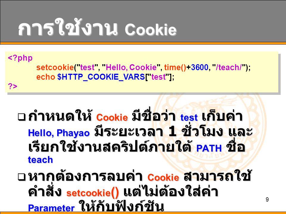 10 การใช้งาน Cookie  ในการใช้งาน Cookie บางครั้ง Browser จะมีการป้องกันไม่ยอมรับ Cookie เนื่องมาจากปัญหาเรื่อง ความปลอดภัย  ดังนั้น PHP ได้ออกแบบให้มีการใช้ งาน Cookie โดยใช้ URL ร่วมกับ Session หมายเหตุ : ต้องมีการอนุญาตให้ใช้ งาน Session ก่อนจึงจะสามารถใช้ งานได้