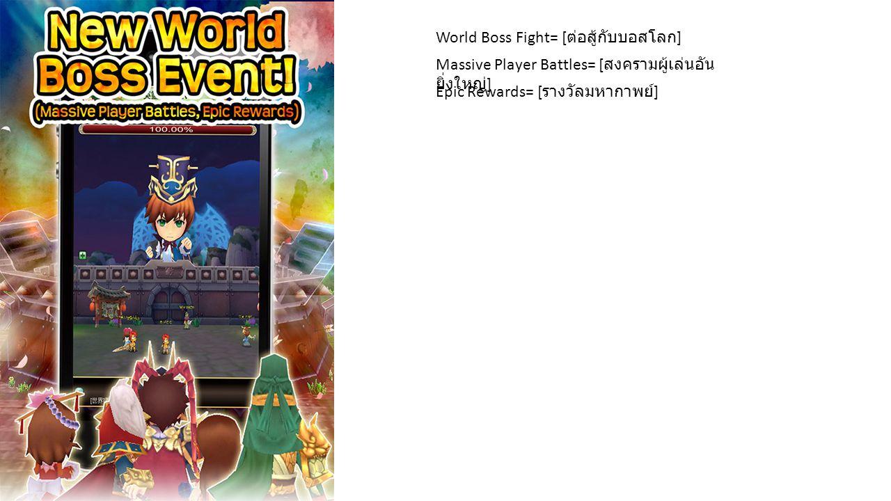 World Boss Fight= [ ต่อสู้กับบอสโลก ] Massive Player Battles= [ สงครามผู้เล่นอัน ยิ่งใหญ่ ] Epic Rewards= [ รางวัลมหากาพย์ ]