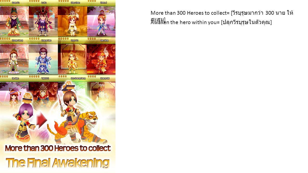More than 300 Heroes to collect= [ วีรบุรุษมากว่า 300 นาย ให้ สะสม ] Awaken the hero within you= [ ปลุกวีรบุรุษในตัวคุณ ]