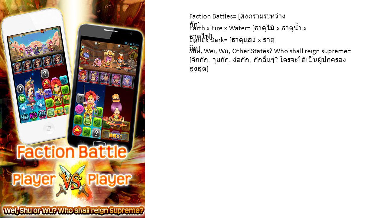 Faction Battles= [ สงครามระหว่าง ก๊ก ] Earth x Fire x Water= [ ธาตุไม้ x ธาตุน้ำ x ธาตุไฟ ] Light x Dark= [ ธาตุแสง x ธาตุ มืด ] Shu, Wei, Wu, Other S