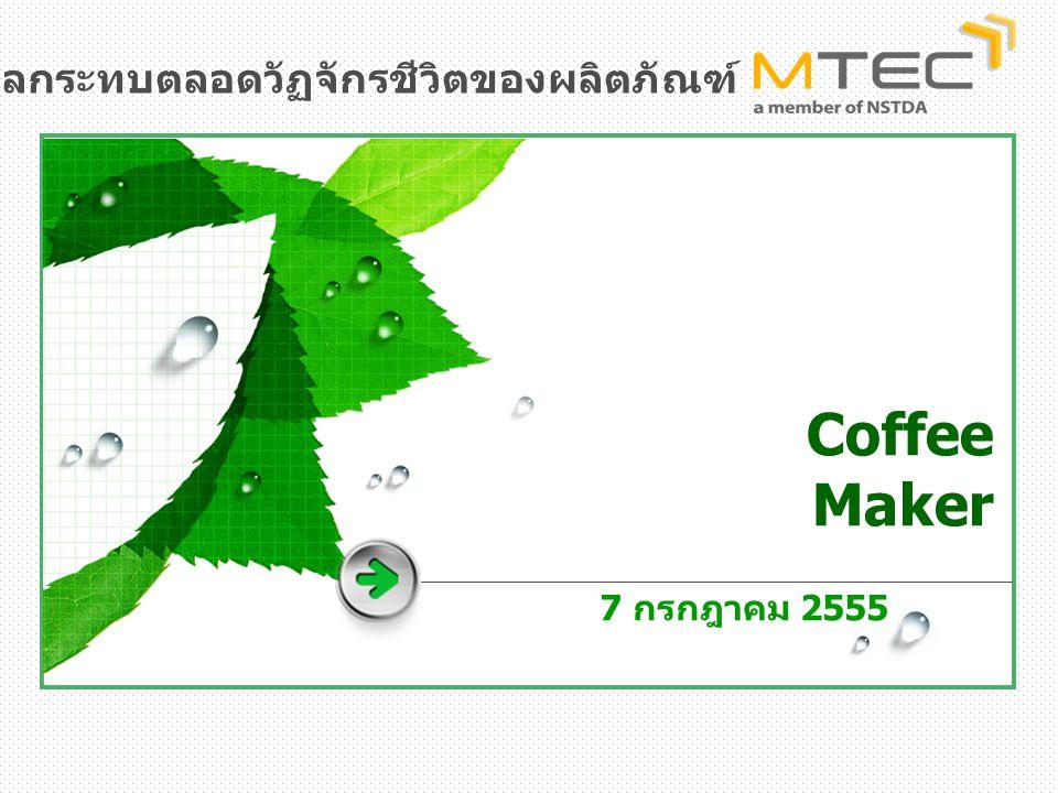Coffee Maker 7 กรกฎาคม 2555 หลักสูตรการประเมินผลกระทบตลอดวัฏจักรชีวิตของผลิตภัณฑ์