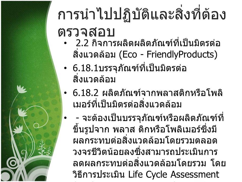 การนำไปปฏิบัติและสิ่งที่ต้อง ตรวจสอบ 2.2 กิจการผลิตผลิตภัณฑ์ที่เป็นมิตรต่อ สิ่งแวดล้อม (Eco - FriendlyProducts) 6.18.1 บรรจุภัณฑ์ที่เป็นมิตรต่อ สิ่งแว