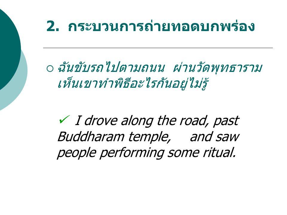 2. กระบวนการถ่ายทอดบกพร่อง  ฉันขับรถไปตามถนน ผ่านวัดพุทธาราม เห็นเขาทำพิธีอะไรกันอยู่ไม่รู้ I drove along the road, past Buddharam temple, and saw pe