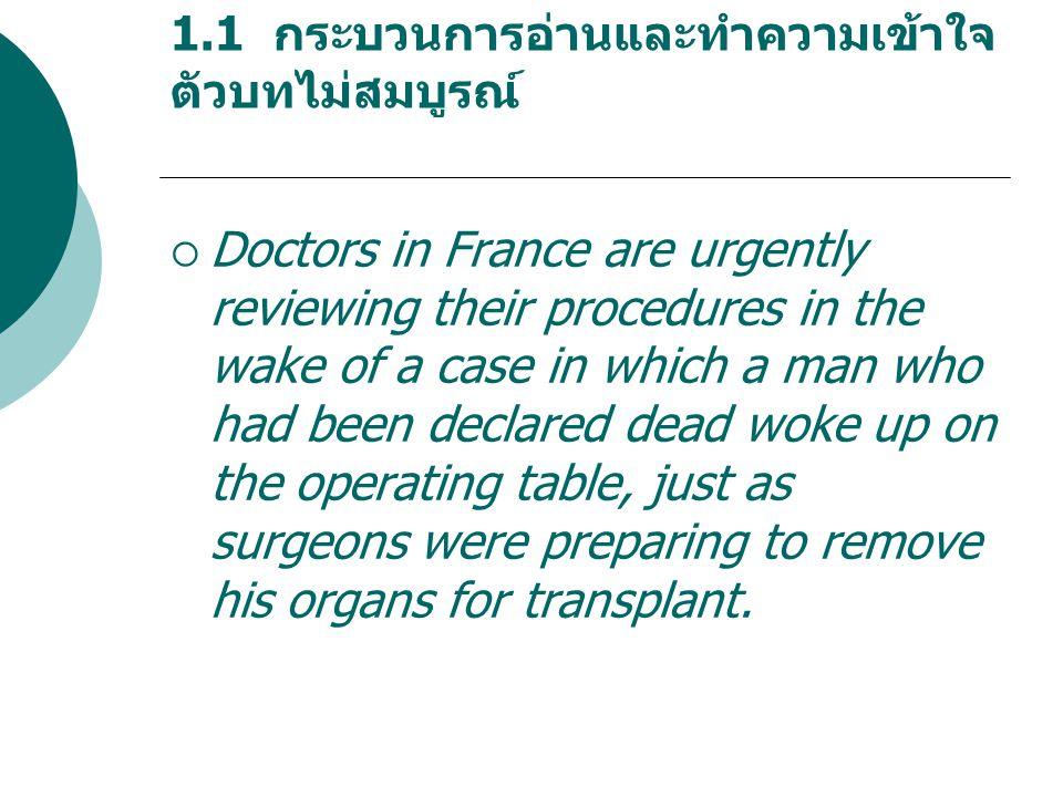 1.1 กระบวนการอ่านและทำความเข้าใจ ตัวบทไม่สมบูรณ์  Doctors in France are urgently reviewing their procedures in the wake of a case in which a man who had been declared dead woke up on the operating table, just as surgeons were preparing to remove his organs for transplant.