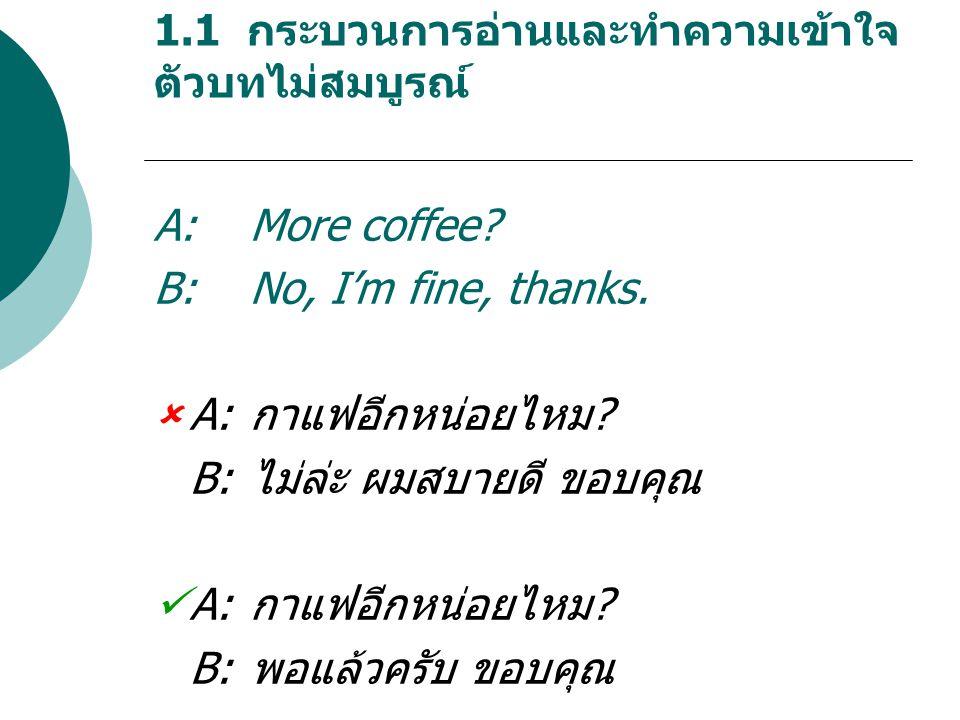 1.1 กระบวนการอ่านและทำความเข้าใจ ตัวบทไม่สมบูรณ์ A:More coffee.