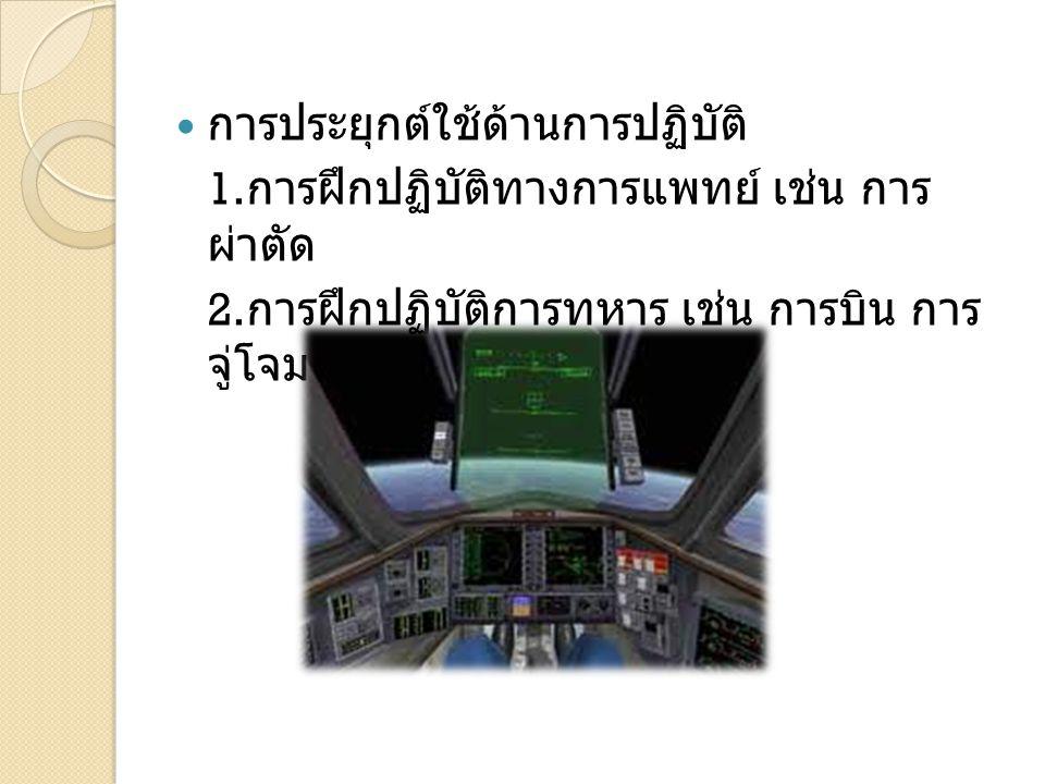 การประยุกต์ใช้ด้านการปฏิบัติ 1. การฝึกปฏิบัติทางการแพทย์ เช่น การ ผ่าตัด 2. การฝึกปฏิบัติการทหาร เช่น การบิน การ จู่โจมแระชิดตัว