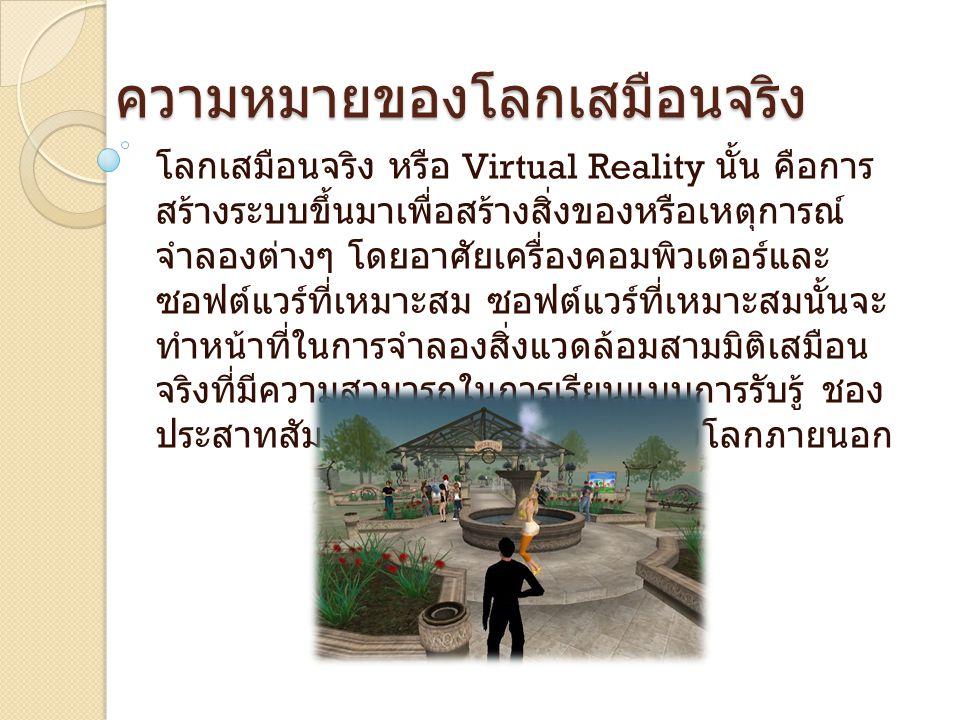 ความหมายของโลกเสมือนจริง โลกเสมือนจริง หรือ Virtual Reality นั้น คือการ สร้างระบบขึ้นมาเพื่อสร้างสิ่งของหรือเหตุการณ์ จำลองต่างๆ โดยอาศัยเครื่องคอมพิว