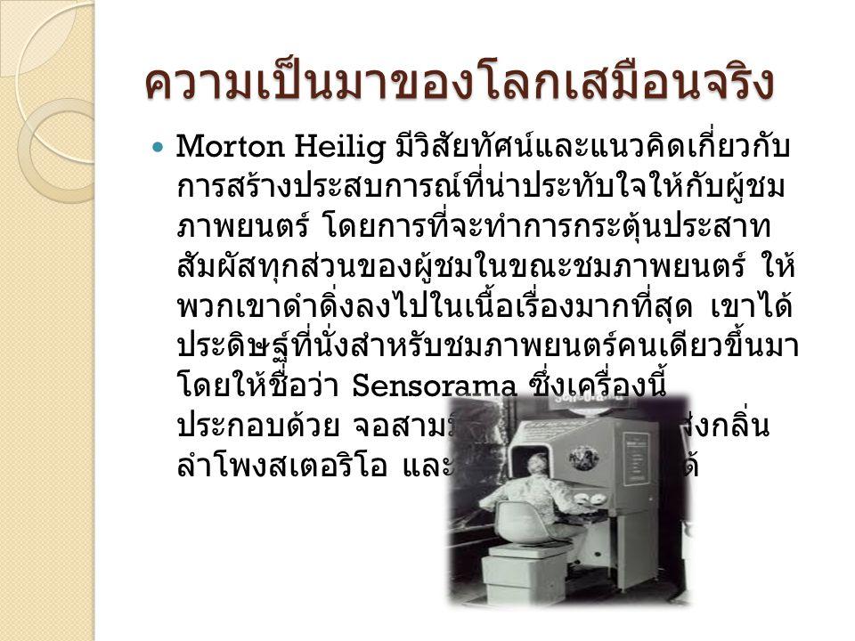 ความเป็นมาของโลกเสมือนจริง Morton Heilig มีวิสัยทัศน์และแนวคิดเกี่ยวกับ การสร้างประสบการณ์ที่น่าประทับใจให้กับผู้ชม ภาพยนตร์ โดยการที่จะทำการกระตุ้นปร