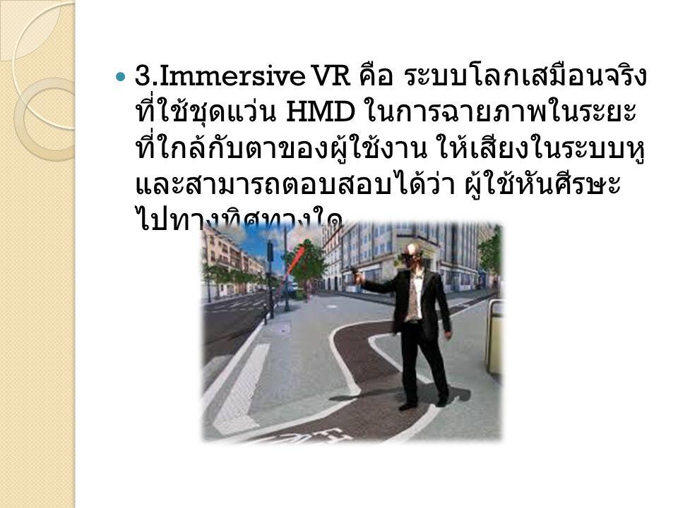 3.Immersive VR คือ ระบบโลกเสมือนจริง ที่ใช้ชุดแว่น HMD ในการฉายภาพในระยะ ที่ใกล้กับตาของผู้ใช้งาน ให้เสียงในระบบหู และสามารถตอบสอบได้ว่า ผู้ใช้หันศีรษ