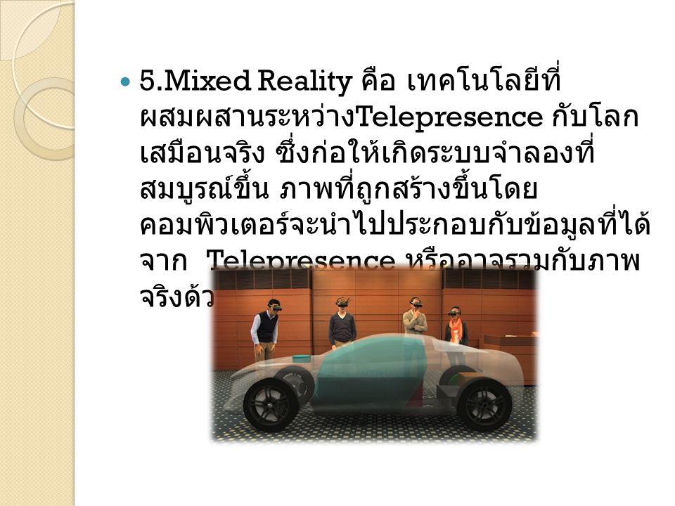 5.Mixed Reality คือ เทคโนโลยีที่ ผสมผสานระหว่าง Telepresence กับโลก เสมือนจริง ซึ่งก่อให้เกิดระบบจำลองที่ สมบูรณ์ขึ้น ภาพที่ถูกสร้างขึ้นโดย คอมพิวเตอร