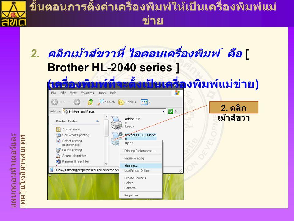 แผนกคอมพิวเตอร์และ เทคโนโลยีสารสนเทศ ขั้นตอนการตั้งค่าเครื่องพิมพ์ให้เป็นเครื่องพิมพ์แม่ ข่าย  คลิกเม้าส์ขวาที่ ไอคอนเครื่องพิมพ์ คือ [ Brother HL-2040 series ] ( เครื่องพิมพ์ที่จะตั้งเป็นเครื่องพิมพ์แม่ข่าย ) 2.