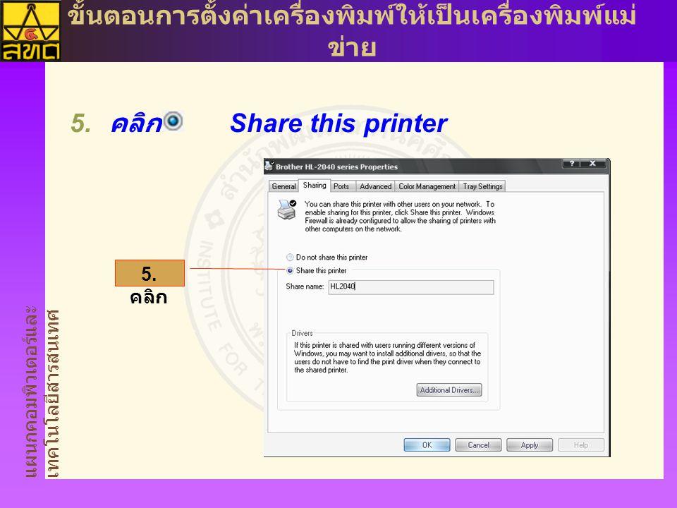 แผนกคอมพิวเตอร์และ เทคโนโลยีสารสนเทศ ขั้นตอนการตั้งค่าเครื่องพิมพ์ให้เป็นเครื่องพิมพ์แม่ ข่าย  คลิก Share this printer 5.