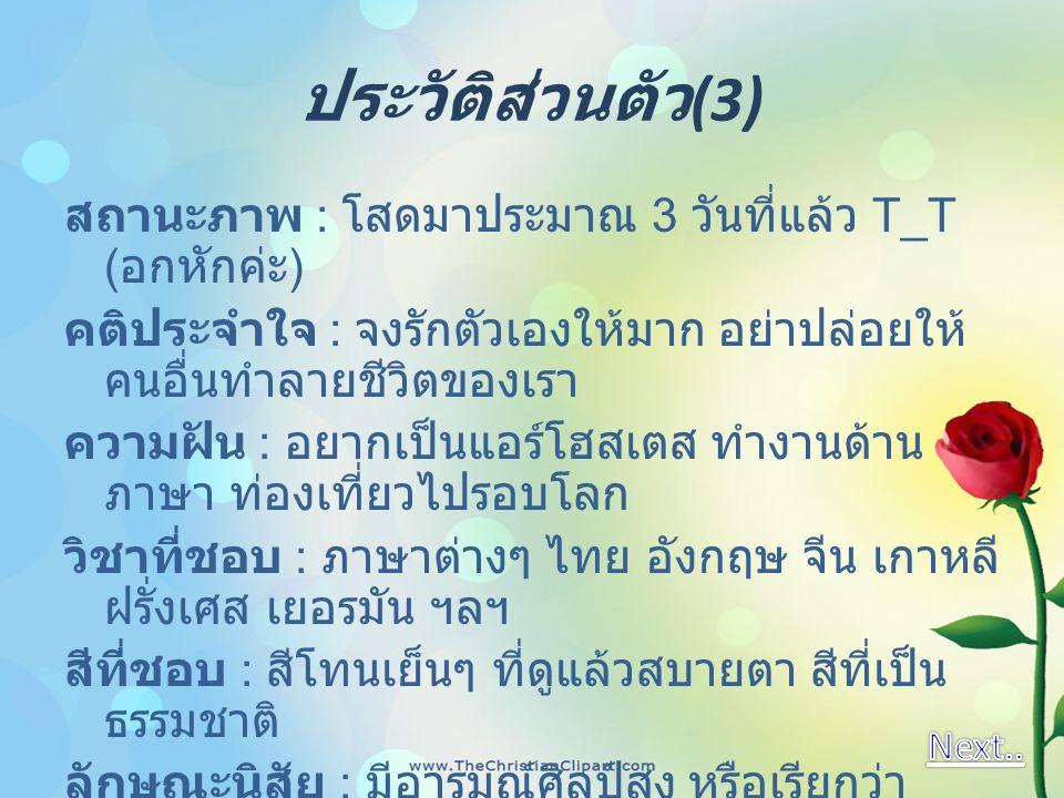 ประวัติส่วนตัว (3) สถานะภาพ : โสดมาประมาณ 3 วันที่แล้ว T_T ( อกหักค่ะ ) คติประจำใจ : จงรักตัวเองให้มาก อย่าปล่อยให้ คนอื่นทำลายชีวิตของเรา ความฝัน : อ