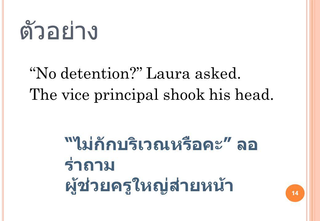 """14 ตัวอย่าง """"No detention?"""" Laura asked. The vice principal shook his head. """" ไม่กักบริเวณหรือคะ """" ลอ ร่าถาม ผู้ช่วยครูใหญ่ส่ายหน้า"""