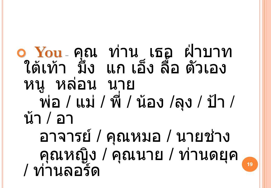 19 You You – คุณ ท่าน เธอ ฝ่าบาท ใต้เท้า มึง แก เอ็ง ลื้อ ตัวเอง หนู หล่อน นาย พ่อ / แม่ / พี่ / น้อง / ลุง / ป้า / น้า / อา อาจารย์ / คุณหมอ / นายช่า