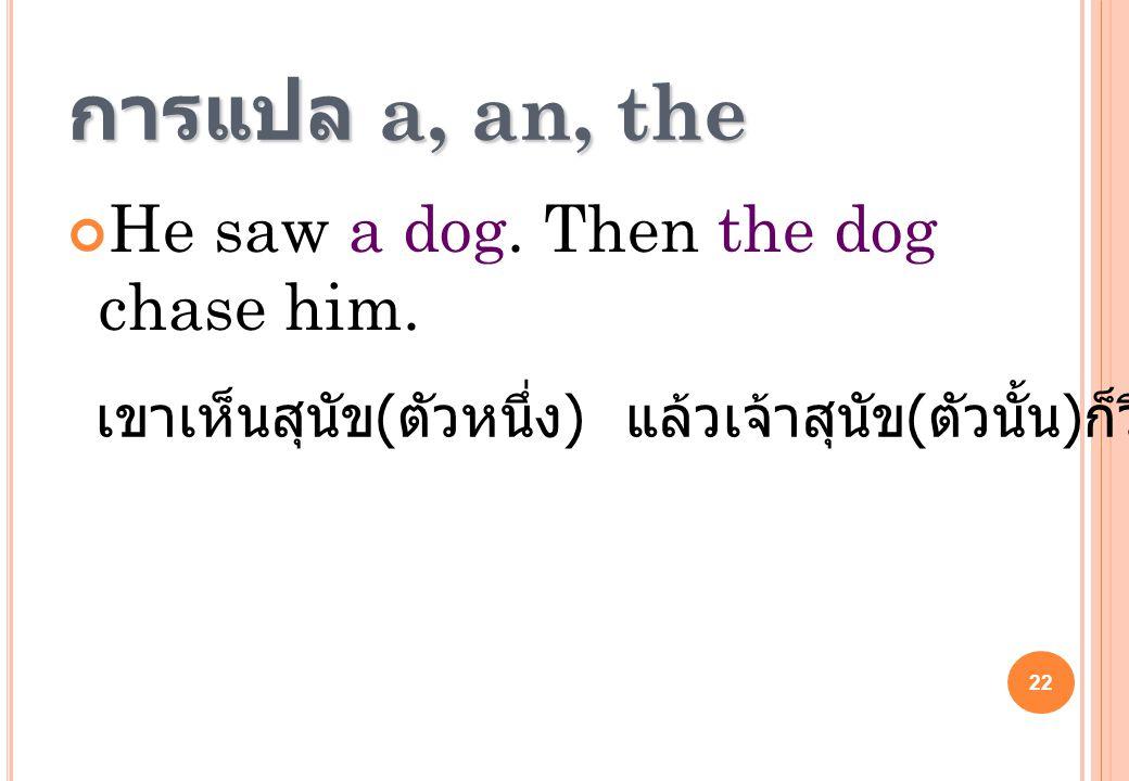 22 การแปล a, an, the He saw a dog. Then the dog chase him. เขาเห็นสุนัข ( ตัวหนึ่ง ) แล้วเจ้าสุนัข ( ตัวนั้น ) ก็วิ่งไล่เขา