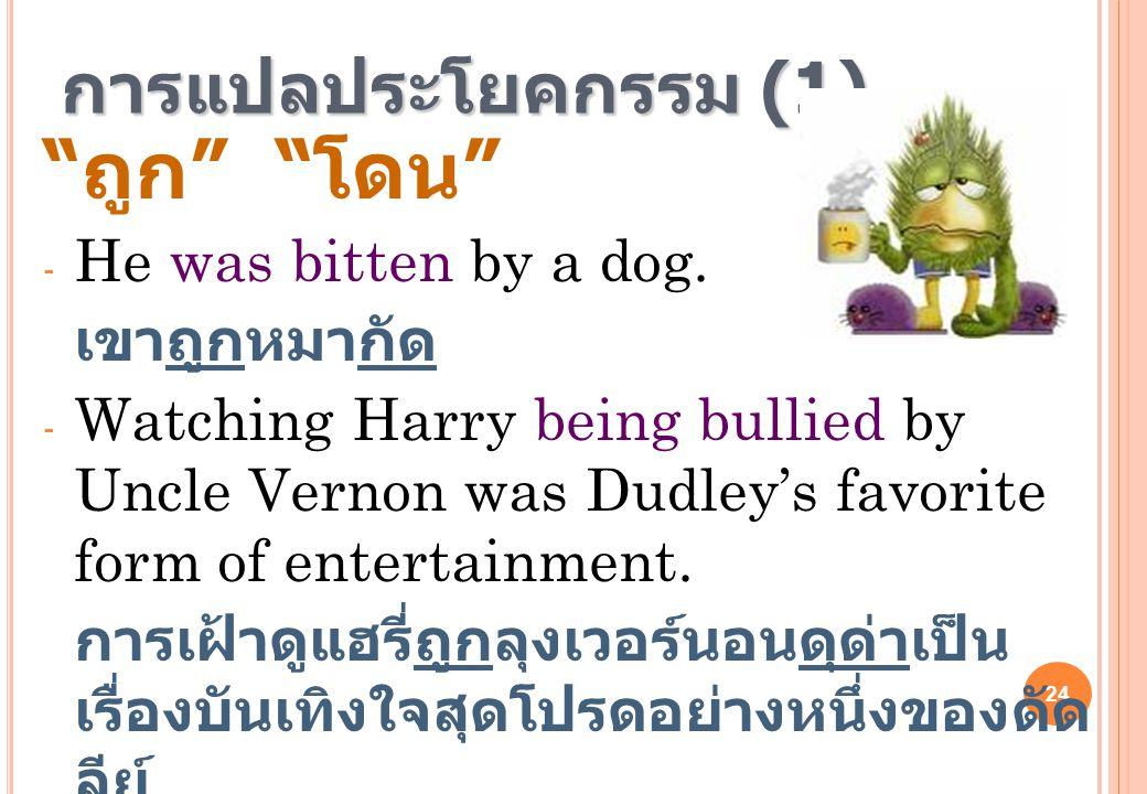 """24 การแปลประโยคกรรม (1) """" ถูก """" """" โดน """" - He was bitten by a dog. เขาถูกหมากัด - Watching Harry being bullied by Uncle Vernon was Dudley's favorite fo"""