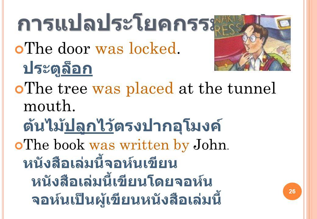 26 การแปลประโยคกรรม (3) The door was locked. ประตูล็อก The tree was placed at the tunnel mouth. ต้นไม้ปลูกไว้ตรงปากอุโมงค์ The book was written by Joh