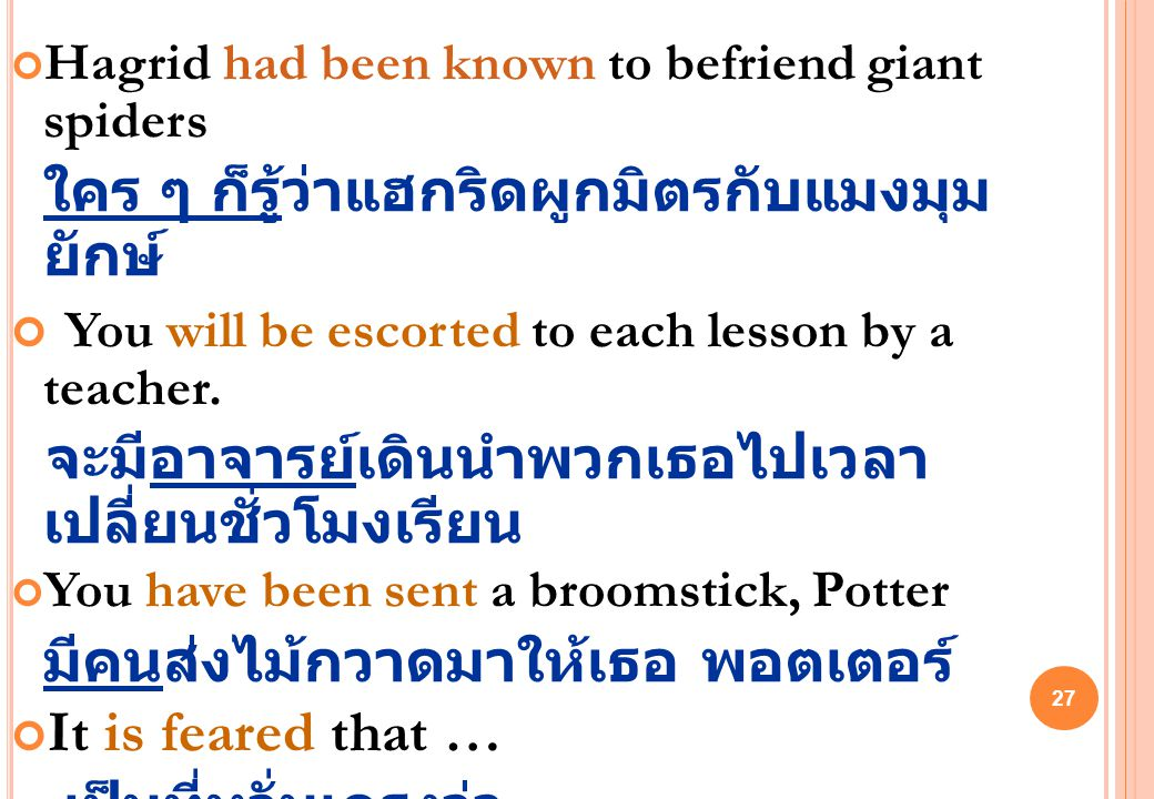 27 Hagrid had been known to befriend giant spiders ใคร ๆ ก็รู้ว่าแฮกริดผูกมิตรกับแมงมุม ยักษ์ You will be escorted to each lesson by a teacher.