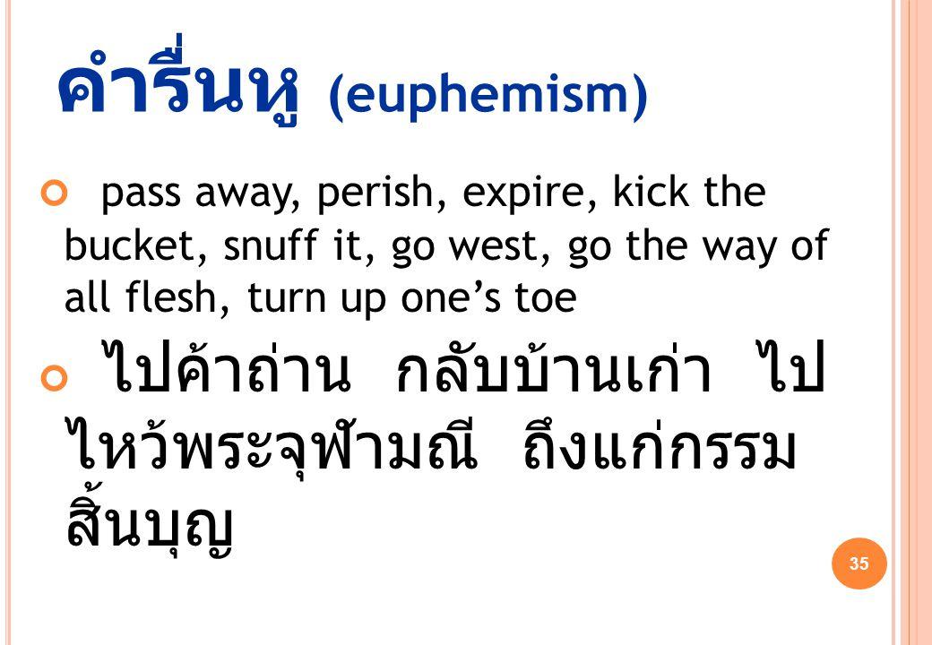 35 คำรื่นหู (euphemism) pass away, perish, expire, kick the bucket, snuff it, go west, go the way of all flesh, turn up one's toe ไปค้าถ่าน กลับบ้านเก